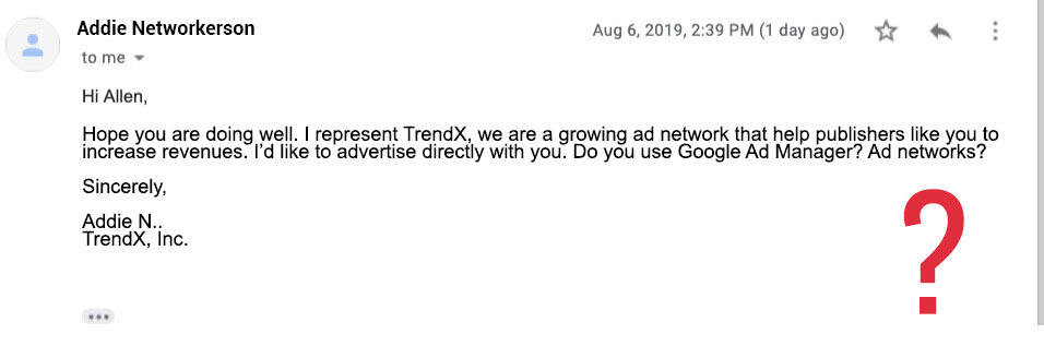 Ad network email scam: Hope you are doing well. I represent TrendX, we are a growing ad network that help publishers like you to increase revenues. I'd like to advertise directly with you. Do you use Google Ad Manager? Ad networks?