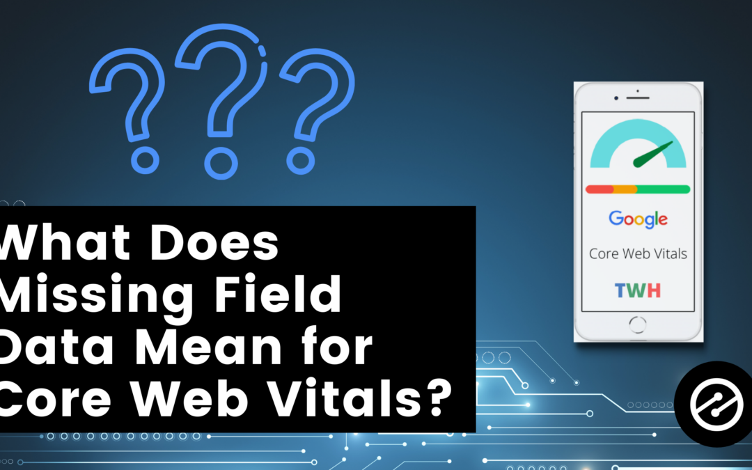 What Does Missing Field Data Mean for Your Core Web Vitals?